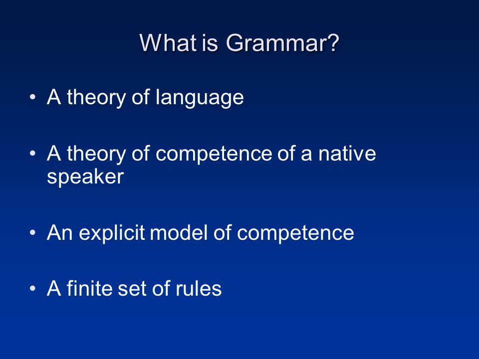 What is Grammar? A theory of language A theory of competence of a native speaker An explicit model of competence A finite set of rules