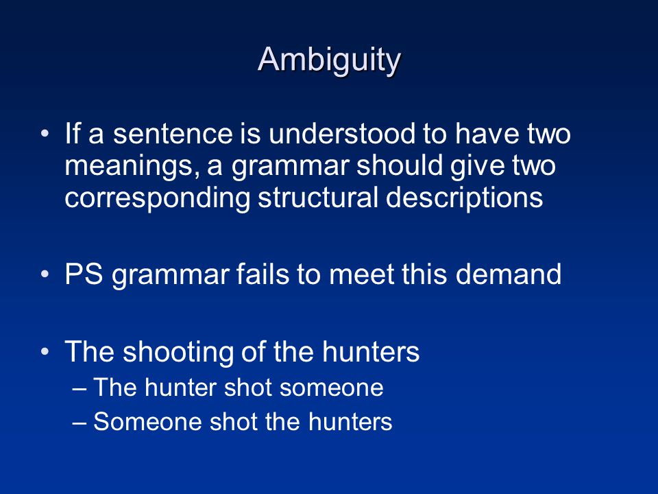 Ambiguity If a sentence is understood to have two meanings, a grammar should give two corresponding structural descriptions PS grammar fails to meet t
