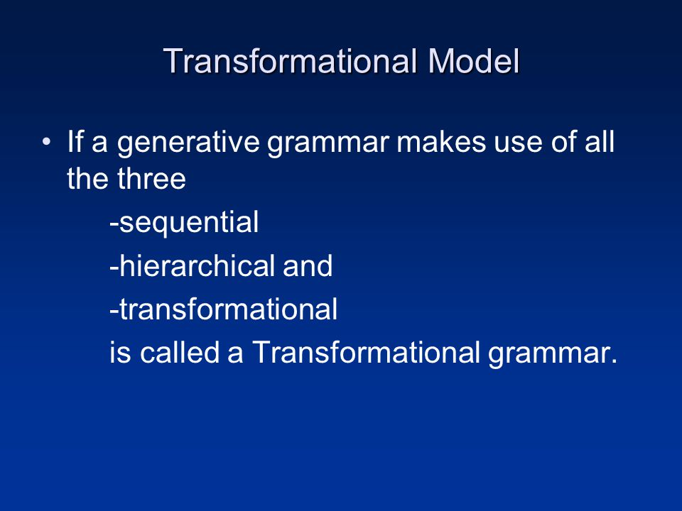 Transformational Model If a generative grammar makes use of all the three -sequential -hierarchical and -transformational is called a Transformational