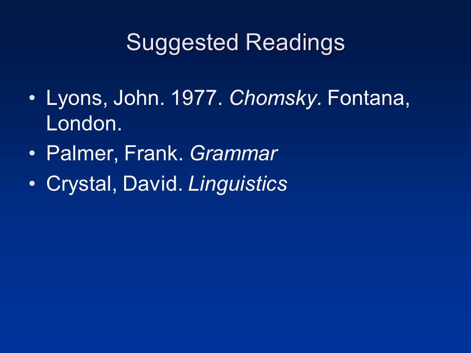 Suggested Readings Lyons, John. 1977. Chomsky. Fontana, London. Palmer, Frank. Grammar Crystal, David. Linguistics
