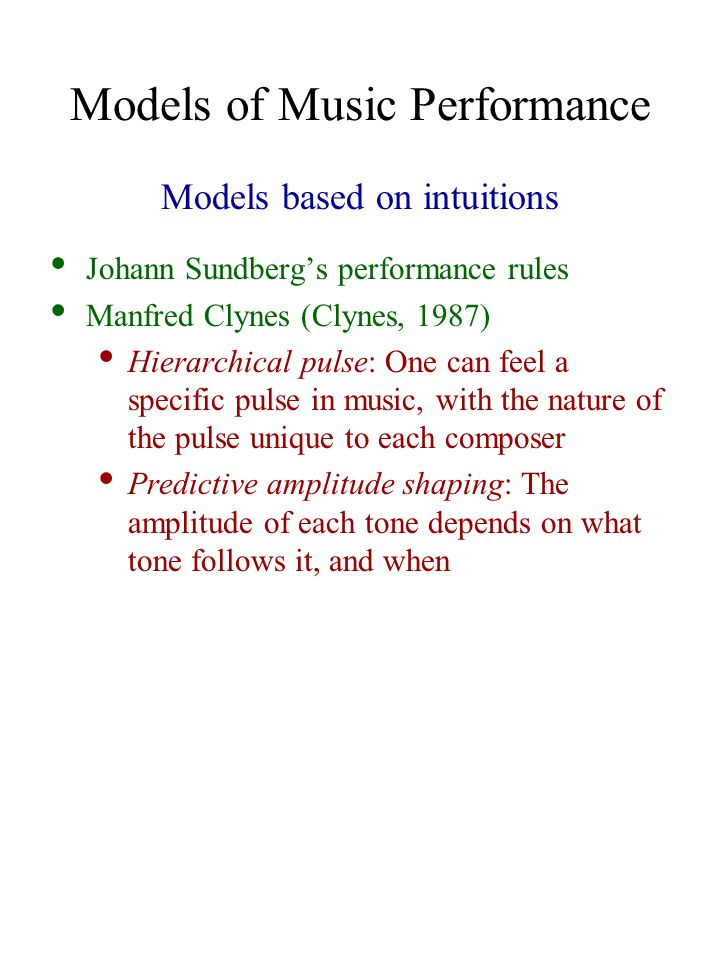 Models of Music Performance Models based on intuitions Johann Sundberg's performance rules Manfred Clynes (Clynes, 1987) Hierarchical pulse: One can feel a specific pulse in music, with the nature of the pulse unique to each composer Predictive amplitude shaping: The amplitude of each tone depends on what tone follows it, and when