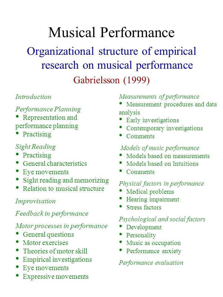Musical Performance Organizational structure of empirical research on musical performance Gabrielsson (1999) Introduction Performance Planning Representation and performance planning Practising Sight Reading Practising General characteristics Eye movements Sight reading and memorizing Relation to musical structure Improvisation Feedback in performance Motor processes in performance General questions Motor exercises Theories of motor skill Empirical investigations Eye movements Expressive movements Measurements of performance Measurement procedures and data analysis Early investigations Contemporary investigations Comments Models of music performance Models based on measurements Models based on Intuitions Comments Physical factors in performance Medical problems Hearing impairment Stress factors Psychological and social factors Development Personality Music as occupation Performance anxiety Performance evaluation