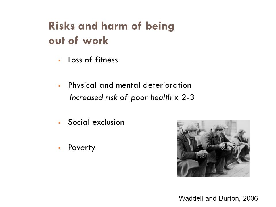 Risks and harm of being out of work  Loss of fitness  Physical and mental deterioration Increased risk of poor health x 2-3  Social exclusion  Poverty Waddell and Burton, 2006