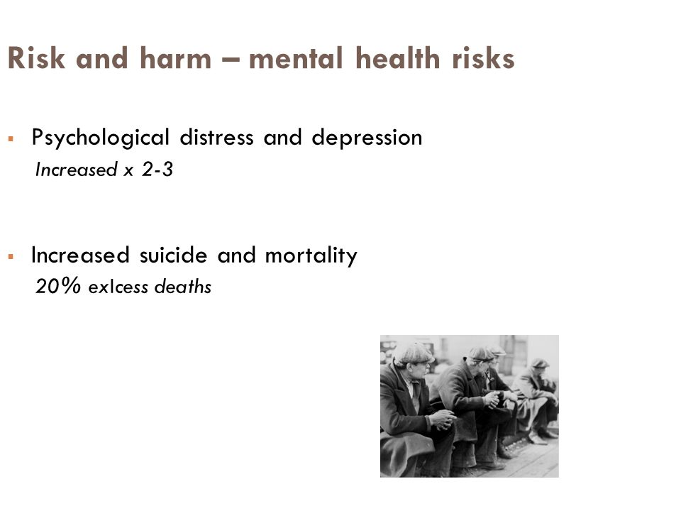 Risk and harm – mental health risks  Psychological distress and depression Increased x 2-3  Increased suicide and mortality 20% exIcess deaths