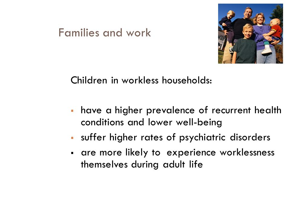 Families and work Children in workless households:  have a higher prevalence of recurrent health conditions and lower well-being  suffer higher rates of psychiatric disorders  are more likely to experience worklessness themselves during adult life