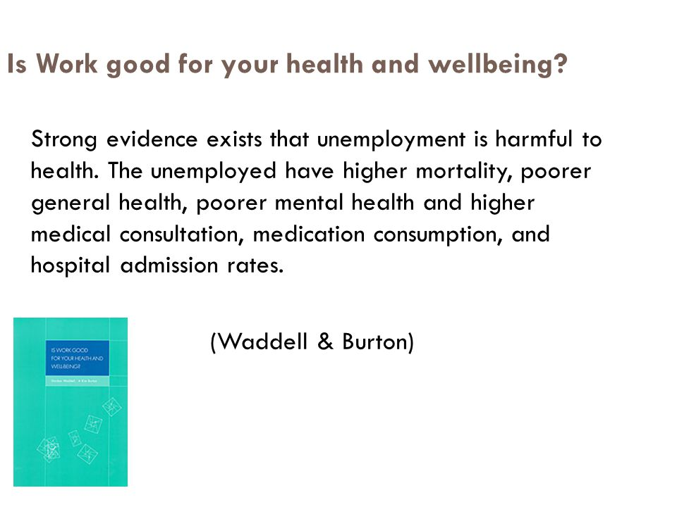 Is Work good for your health and wellbeing? Strong evidence exists that unemployment is harmful to health. The unemployed have higher mortality, poore