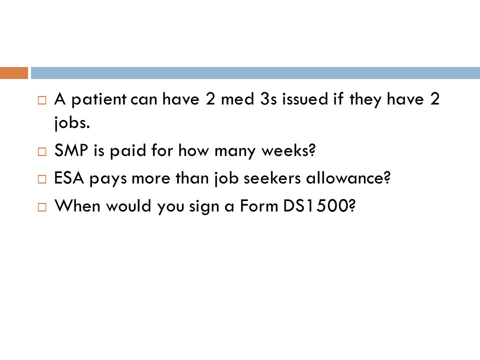  A patient can have 2 med 3s issued if they have 2 jobs.  SMP is paid for how many weeks?  ESA pays more than job seekers allowance?  When would y