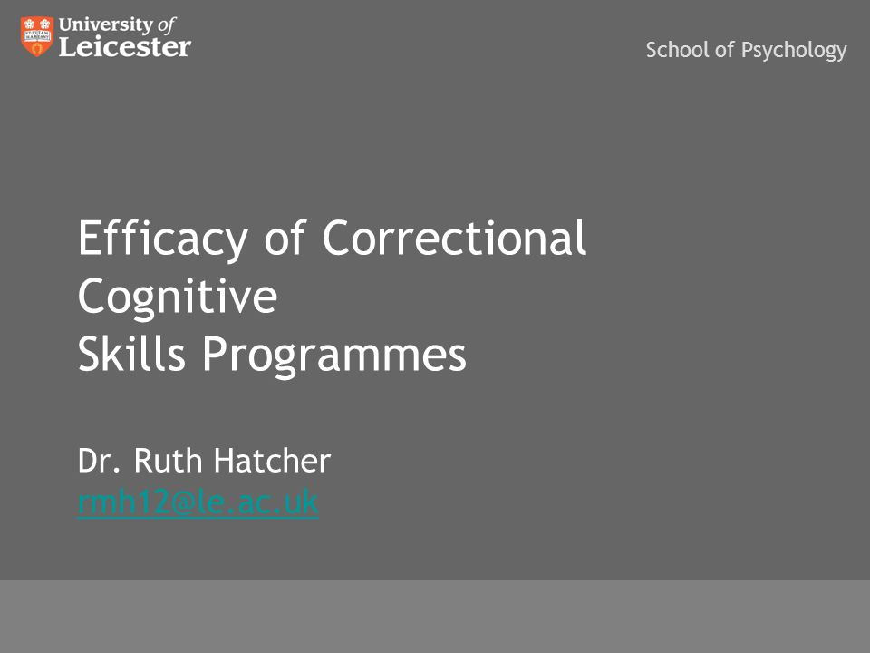 Efficacy of Correctional Cognitive Skills Programmes Dr. Ruth Hatcher rmh12@le.ac.uk rmh12@le.ac.uk www.le.ac.uk School of Psychology