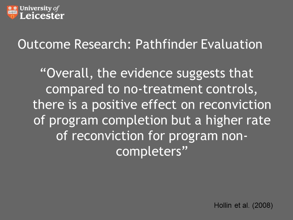 Outcome Research: Pathfinder Evaluation Overall, the evidence suggests that compared to no-treatment controls, there is a positive effect on reconviction of program completion but a higher rate of reconviction for program non- completers Hollin et al.