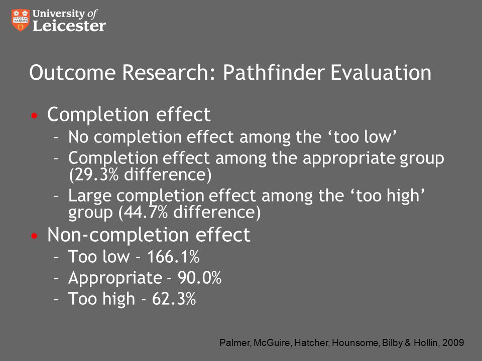 Palmer, McGuire, Hatcher, Hounsome, Bilby & Hollin, 2009 Outcome Research: Pathfinder Evaluation Completion effect –No completion effect among the 'to