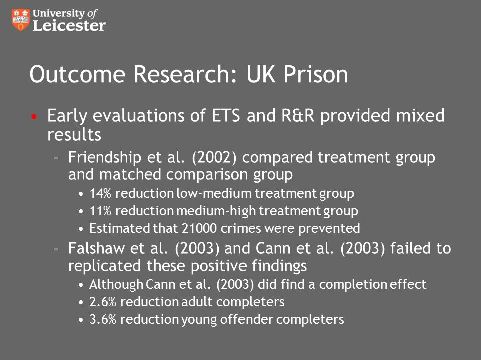 Outcome Research: UK Prison Early evaluations of ETS and R&R provided mixed results –Friendship et al. (2002) compared treatment group and matched com
