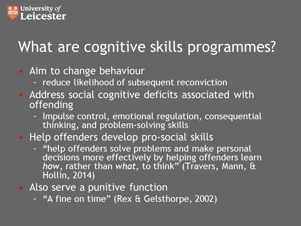 What are cognitive skills programmes? Aim to change behaviour –reduce likelihood of subsequent reconviction Address social cognitive deficits associat