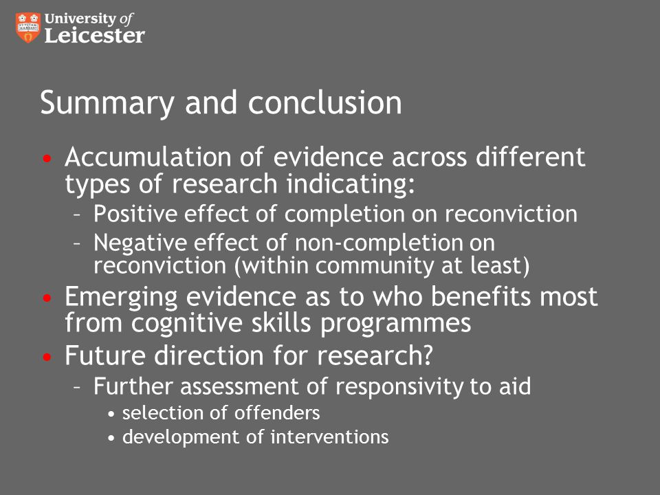 Summary and conclusion Accumulation of evidence across different types of research indicating: –Positive effect of completion on reconviction –Negative effect of non-completion on reconviction (within community at least) Emerging evidence as to who benefits most from cognitive skills programmes Future direction for research.