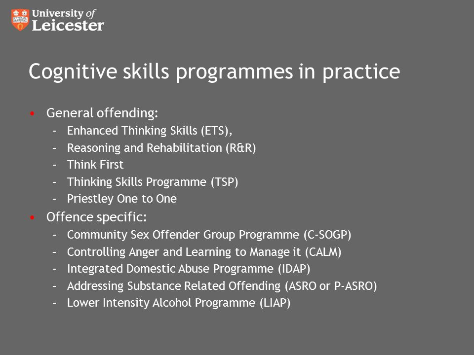 Cognitive skills programmes in practice General offending: –Enhanced Thinking Skills (ETS), –Reasoning and Rehabilitation (R&R) –Think First –Thinking