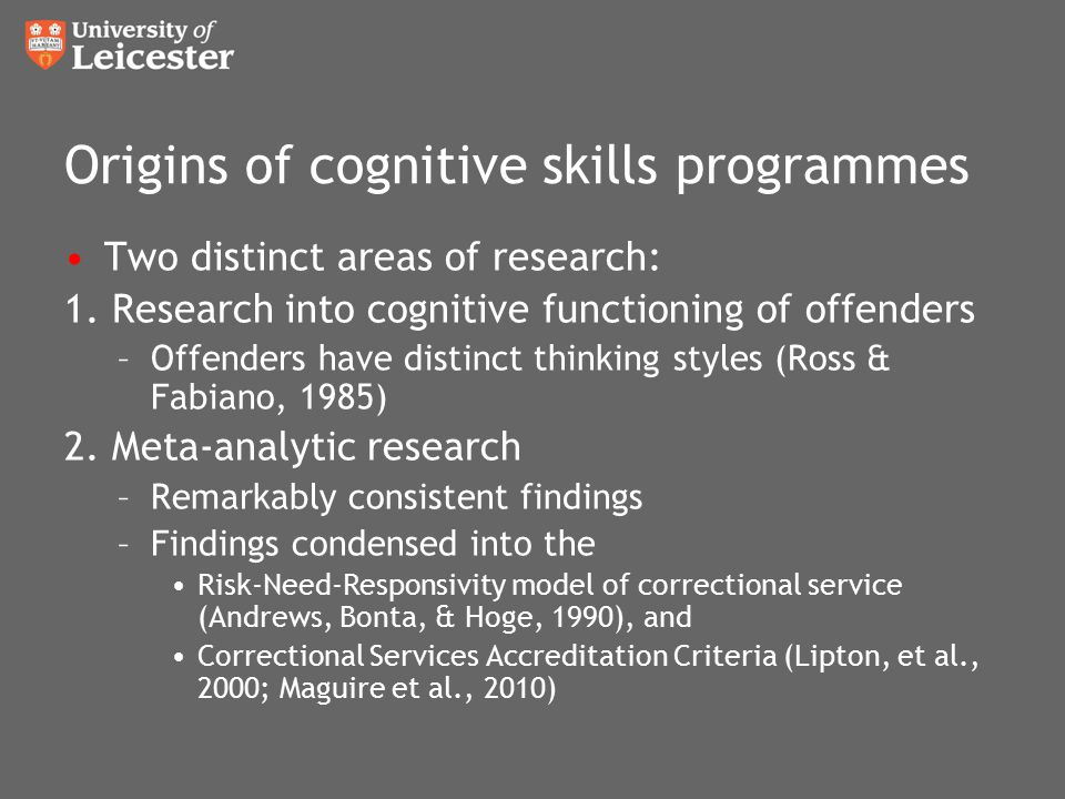 Origins of cognitive skills programmes Two distinct areas of research: 1. Research into cognitive functioning of offenders –Offenders have distinct th
