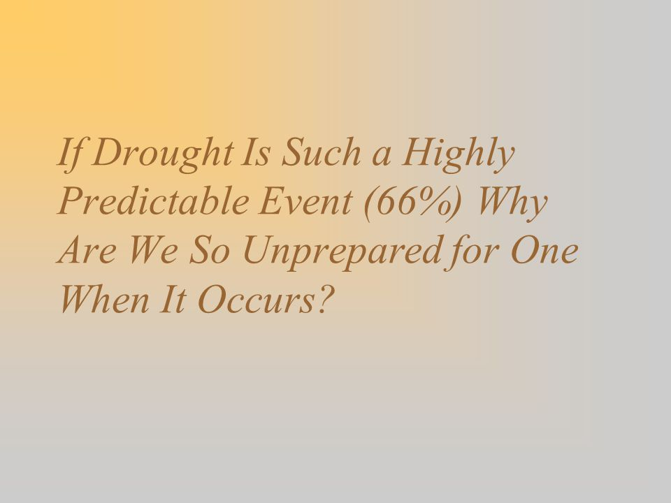 If Drought Is Such a Highly Predictable Event (66%) Why Are We So Unprepared for One When It Occurs