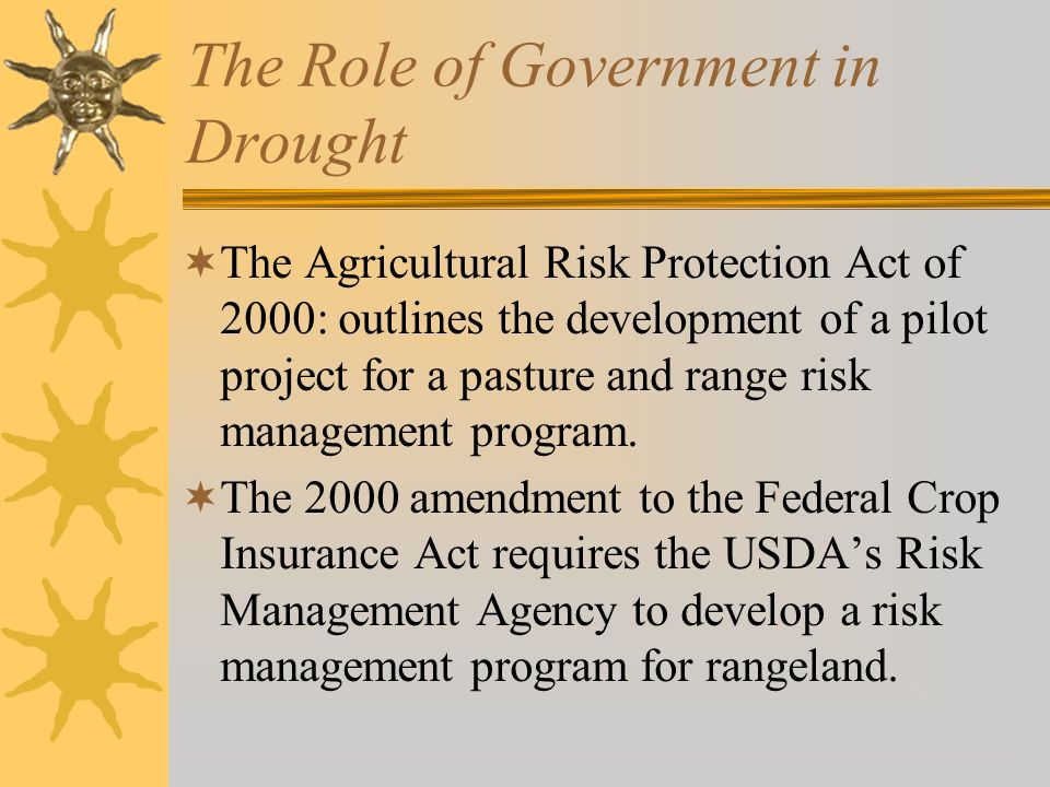 The Role of Government in Drought  The Agricultural Risk Protection Act of 2000: outlines the development of a pilot project for a pasture and range risk management program.