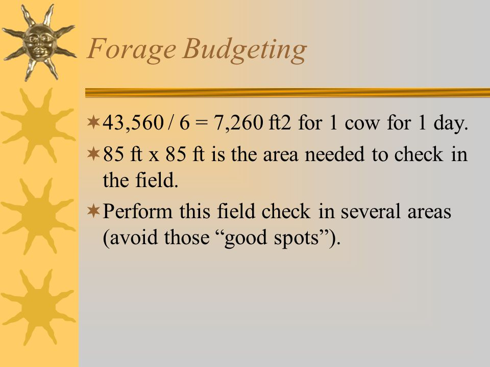 Forage Budgeting  43,560 / 6 = 7,260 ft2 for 1 cow for 1 day.