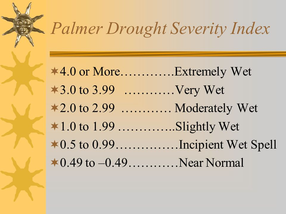Palmer Drought Severity Index  4.0 or More………….Extremely Wet  3.0 to 3.99 …………Very Wet  2.0 to 2.99 ………… Moderately Wet  1.0 to 1.99 …………..Slightly Wet  0.5 to 0.99……………Incipient Wet Spell  0.49 to –0.49…………Near Normal
