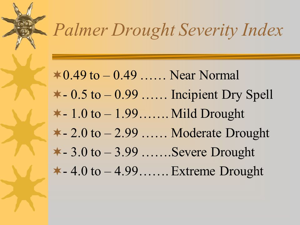Palmer Drought Severity Index  0.49 to – 0.49 …… Near Normal  - 0.5 to – 0.99 …… Incipient Dry Spell  - 1.0 to – 1.99…….