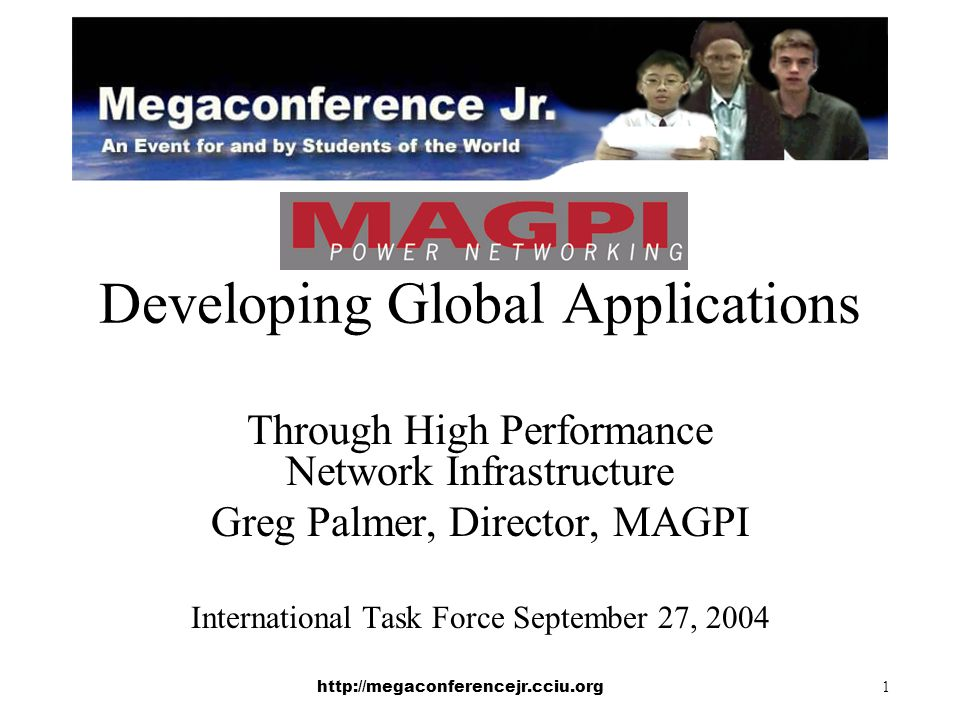 http://megaconferencejr.cciu.org 1 Developing Global Applications Through High Performance Network Infrastructure Greg Palmer, Director, MAGPI International Task Force September 27, 2004