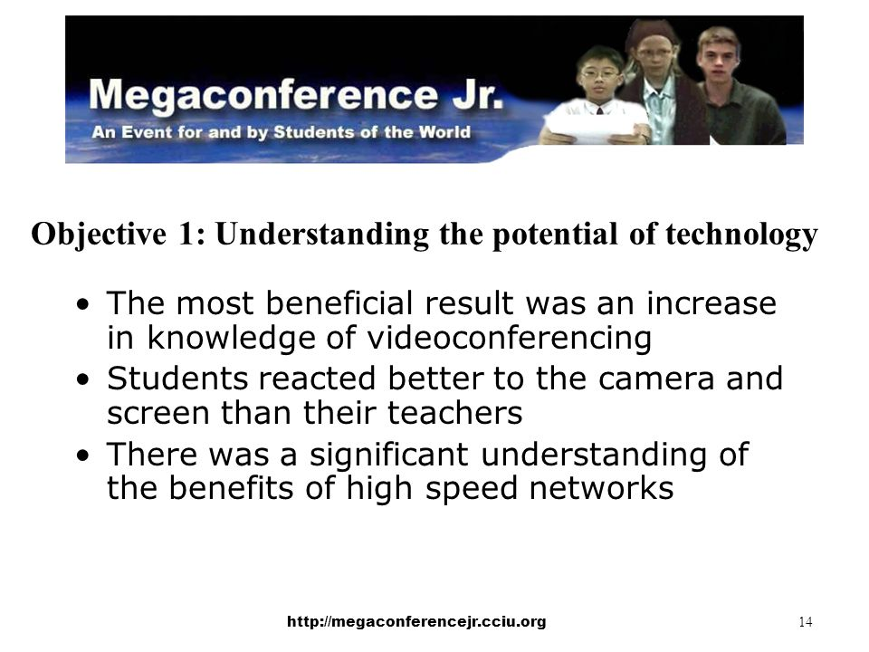 http://megaconferencejr.cciu.org 14 Objective 1: Understanding the potential of technology The most beneficial result was an increase in knowledge of videoconferencing Students reacted better to the camera and screen than their teachers There was a significant understanding of the benefits of high speed networks