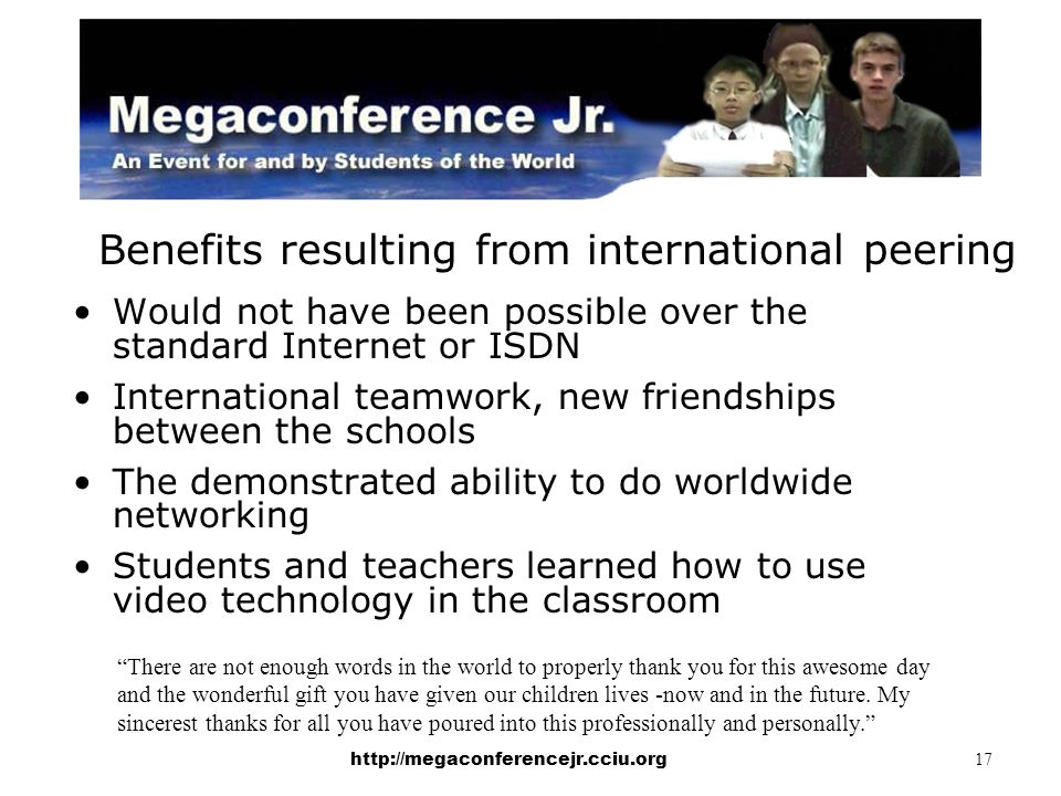 http://megaconferencejr.cciu.org 17 Benefits resulting from international peering Would not have been possible over the standard Internet or ISDN International teamwork, new friendships between the schools The demonstrated ability to do worldwide networking Students and teachers learned how to use video technology in the classroom There are not enough words in the world to properly thank you for this awesome day and the wonderful gift you have given our children lives -now and in the future.