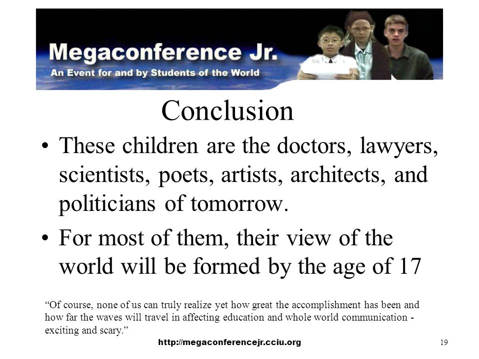 http://megaconferencejr.cciu.org 19 Conclusion These children are the doctors, lawyers, scientists, poets, artists, architects, and politicians of tomorrow.