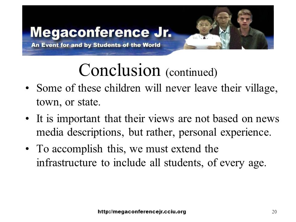 http://megaconferencejr.cciu.org 20 Conclusion (continued) Some of these children will never leave their village, town, or state.