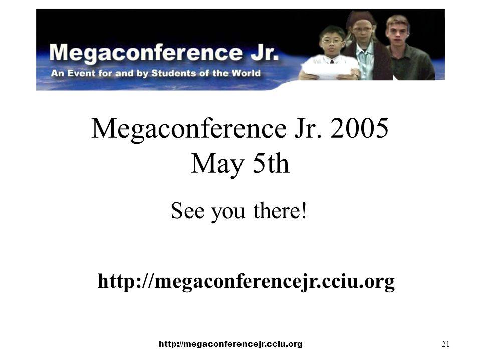http://megaconferencejr.cciu.org 21 Megaconference Jr. 2005 May 5th See you there! http://megaconferencejr.cciu.org