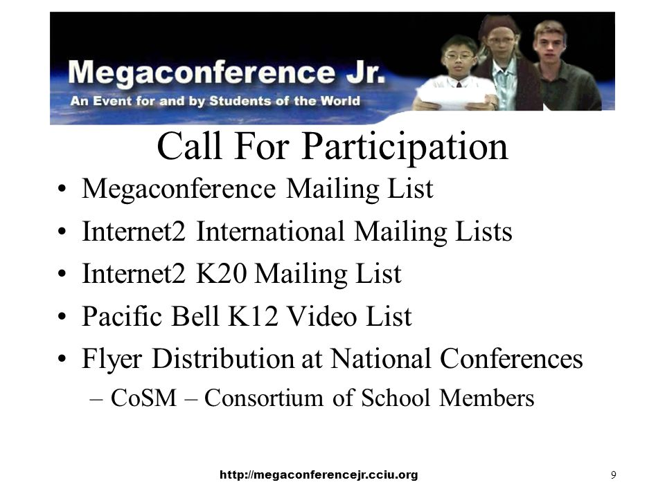 http://megaconferencejr.cciu.org 9 Call For Participation Megaconference Mailing List Internet2 International Mailing Lists Internet2 K20 Mailing List Pacific Bell K12 Video List Flyer Distribution at National Conferences –CoSM – Consortium of School Members