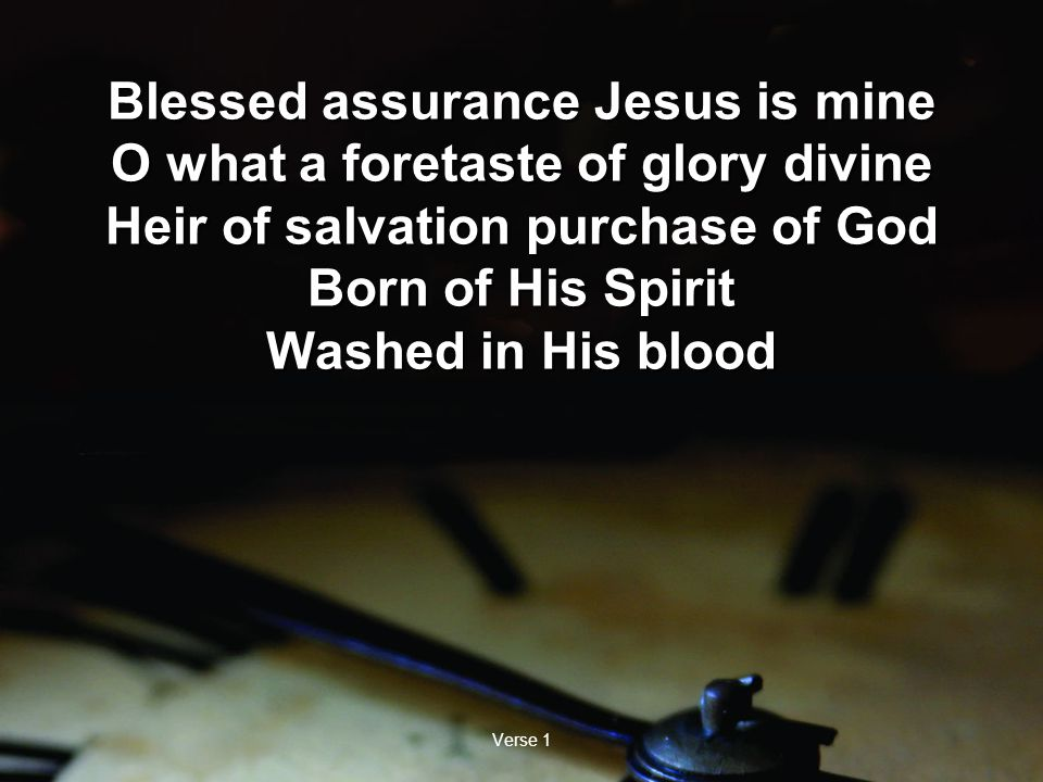 Verse 1 Blessed assurance Jesus is mine O what a foretaste of glory divine Heir of salvation purchase of God Born of His Spirit Washed in His blood Blessed assurance Jesus is mine O what a foretaste of glory divine Heir of salvation purchase of God Born of His Spirit Washed in His blood