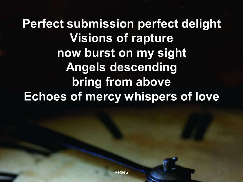 Verse 2 Perfect submission perfect delight Visions of rapture now burst on my sight Angels descending bring from above Echoes of mercy whispers of love Perfect submission perfect delight Visions of rapture now burst on my sight Angels descending bring from above Echoes of mercy whispers of love