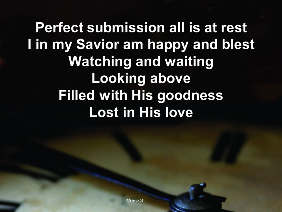 Verse 3 Perfect submission all is at rest I in my Savior am happy and blest Watching and waiting Looking above Filled with His goodness Lost in His love Perfect submission all is at rest I in my Savior am happy and blest Watching and waiting Looking above Filled with His goodness Lost in His love