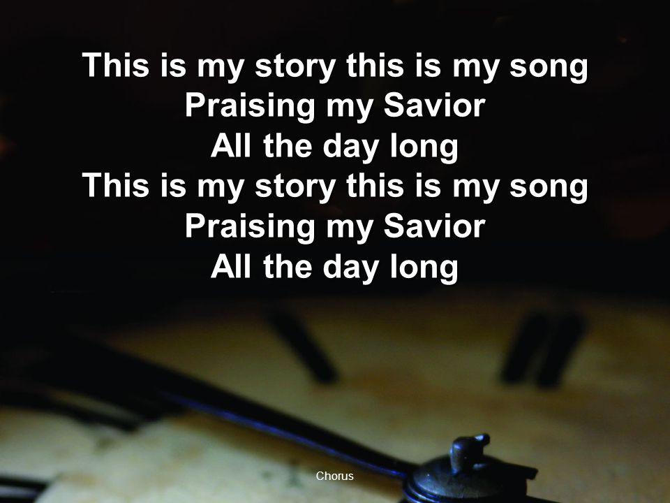 Chorus This is my story this is my song Praising my Savior All the day long This is my story this is my song Praising my Savior All the day long This is my story this is my song Praising my Savior All the day long This is my story this is my song Praising my Savior All the day long