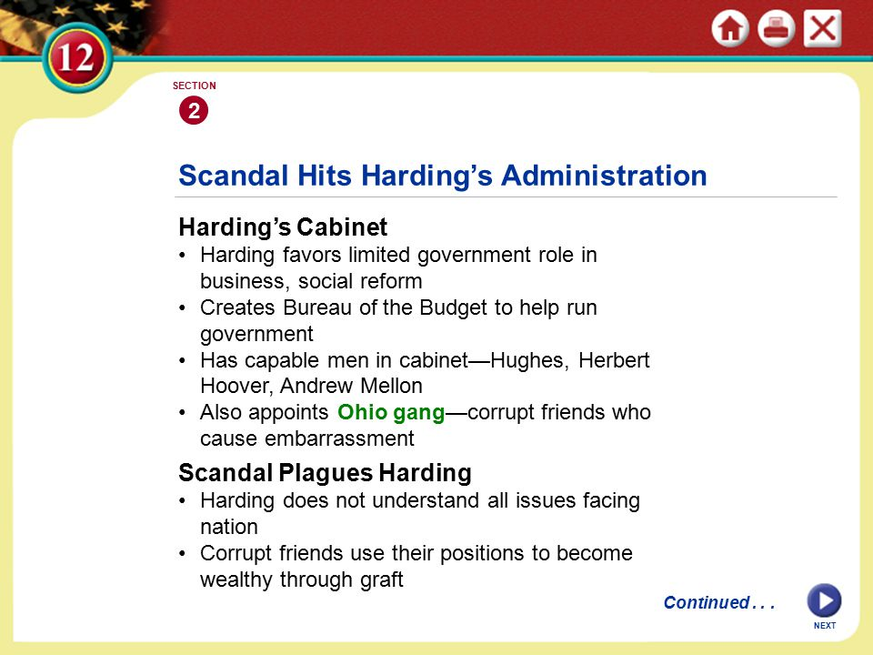 Scandal Hits Harding's Administration Harding's Cabinet Harding favors limited government role in business, social reform Creates Bureau of the Budget to help run government Has capable men in cabinet—Hughes, Herbert Hoover, Andrew Mellon Also appoints Ohio gang—corrupt friends who cause embarrassment 2 SECTION NEXT Scandal Plagues Harding Harding does not understand all issues facing nation Corrupt friends use their positions to become wealthy through graft Continued...