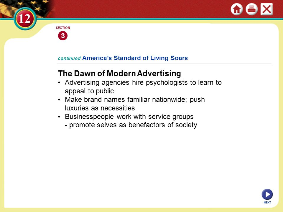 NEXT continued America's Standard of Living Soars The Dawn of Modern Advertising Advertising agencies hire psychologists to learn to appeal to public Make brand names familiar nationwide; push luxuries as necessities Businesspeople work with service groups - promote selves as benefactors of society 3 SECTION