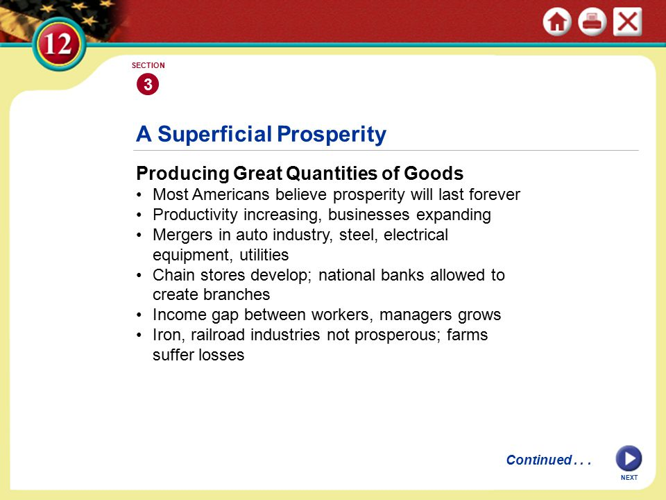 NEXT A Superficial Prosperity Producing Great Quantities of Goods Most Americans believe prosperity will last forever Productivity increasing, businesses expanding Mergers in auto industry, steel, electrical equipment, utilities Chain stores develop; national banks allowed to create branches Income gap between workers, managers grows Iron, railroad industries not prosperous; farms suffer losses 3 SECTION Continued...