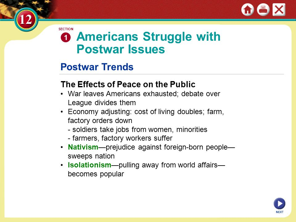 Postwar Trends The Effects of Peace on the Public War leaves Americans exhausted; debate over League divides them Economy adjusting: cost of living doubles; farm, factory orders down - soldiers take jobs from women, minorities - farmers, factory workers suffer Nativism—prejudice against foreign-born people— sweeps nation Isolationism—pulling away from world affairs— becomes popular Americans Struggle with Postwar Issues 1 SECTION NEXT