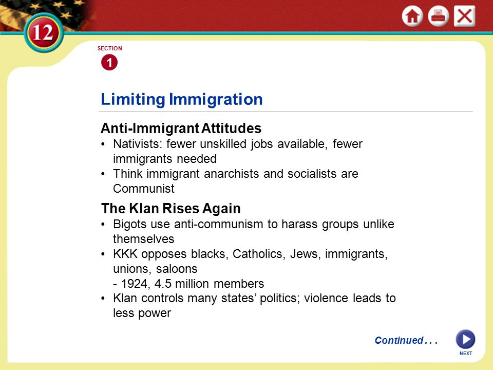 Limiting Immigration Anti-Immigrant Attitudes Nativists: fewer unskilled jobs available, fewer immigrants needed Think immigrant anarchists and socialists are Communist 1 SECTION NEXT The Klan Rises Again Bigots use anti-communism to harass groups unlike themselves KKK opposes blacks, Catholics, Jews, immigrants, unions, saloons - 1924, 4.5 million members Klan controls many states' politics; violence leads to less power Continued...