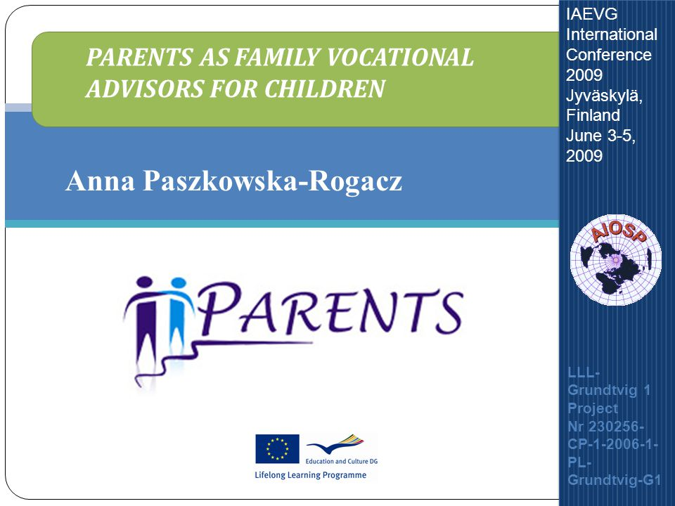 Parents As Family Vocational Advisors For Children IAEVG International Conference 2009 Jyväskylä, Finland June 3-5, 2009 Anna Paszkowska-Rogacz PARENTS AS FAMILY VOCATIONAL ADVISORS FOR CHILDREN LLL- Grundtvig 1 Project Nr 230256- CP-1-2006-1- PL- Grundtvig-G1