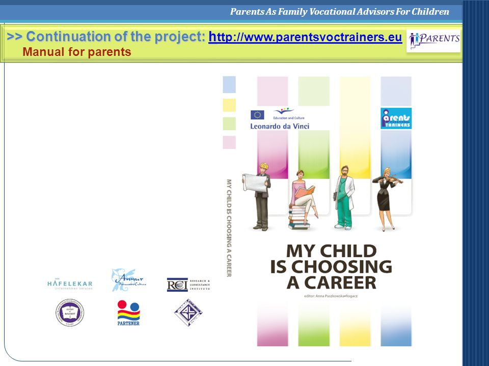 Parents As Family Vocational Advisors For Children >> Continuation of the project: h >> Continuation of the project: h ttp://www.parentsvoctrainers.euh ttp://www.parentsvoctrainers.eu Manual for parents