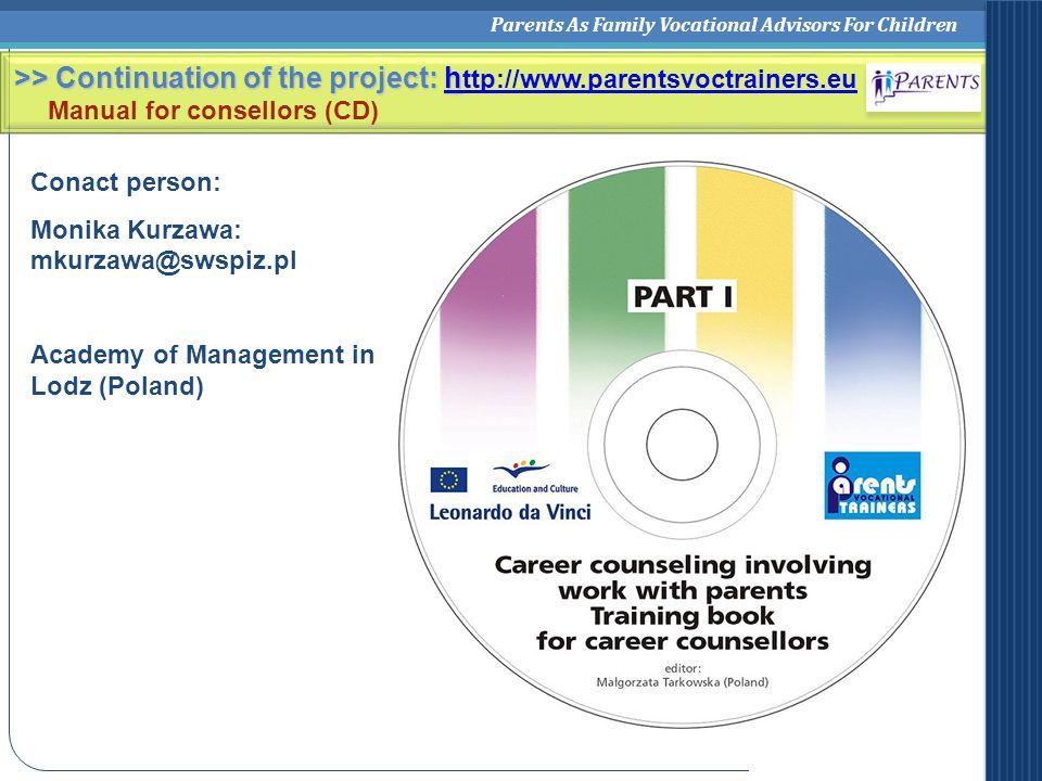 Parents As Family Vocational Advisors For Children Conact person: Monika Kurzawa: mkurzawa@swspiz.pl Academy of Management in Lodz (Poland) >> Continuation of the project: h >> Continuation of the project: h ttp://www.parentsvoctrainers.euh ttp://www.parentsvoctrainers.eu Manual for consellors (CD)