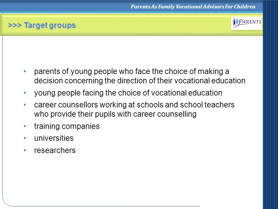 Parents As Family Vocational Advisors For Children >>> Target groups parents of young people who face the choice of making a decision concerning the direction of their vocational education young people facing the choice of vocational education career counsellors working at schools and school teachers who provide their pupils with career counselling training companies universities researchers