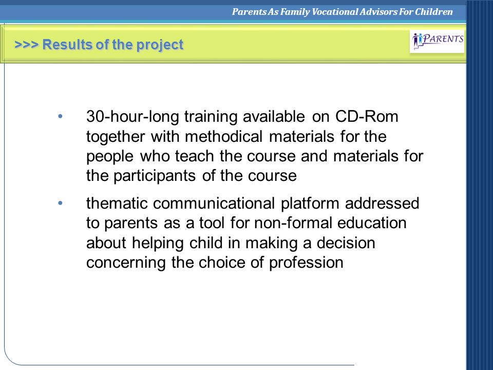 Parents As Family Vocational Advisors For Children >>> Results of the project 30-hour-long training available on CD-Rom together with methodical materials for the people who teach the course and materials for the participants of the course thematic communicational platform addressed to parents as a tool for non-formal education about helping child in making a decision concerning the choice of profession