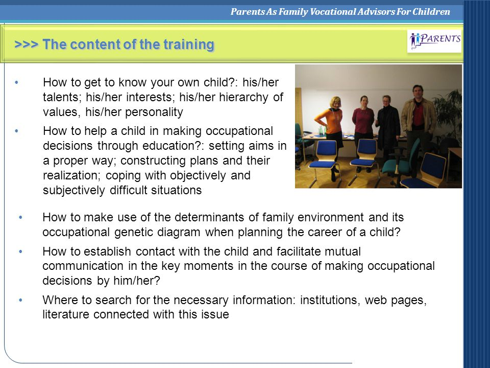 Parents As Family Vocational Advisors For Children >>> The content of the training How to get to know your own child : his/her talents; his/her interests; his/her hierarchy of values, his/her personality How to help a child in making occupational decisions through education : setting aims in a proper way; constructing plans and their realization; coping with objectively and subjectively difficult situations How to make use of the determinants of family environment and its occupational genetic diagram when planning the career of a child.