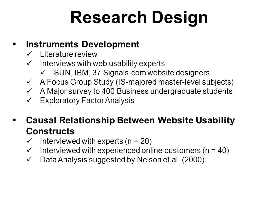 Research Objective  Develop measurement of website usability 18 constructs and 62 instruments have been identified  Investigate the causal relationship between website usability constructs Revealed Causal Mapping approach (Nelson et al., 2000)  Examine the effects of website usability constructs to multiple dependent variables Satisfaction, purchase intention, revisit intention, actual purchase, affect, and loyalty  Investigate generalizability of the new measurement and identify different causal maps under different boundary conditions Gender, Product, Industry and Culture