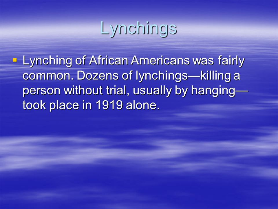 Lynchings  Lynching of African Americans was fairly common. Dozens of lynchings—killing a person without trial, usually by hanging— took place in 191