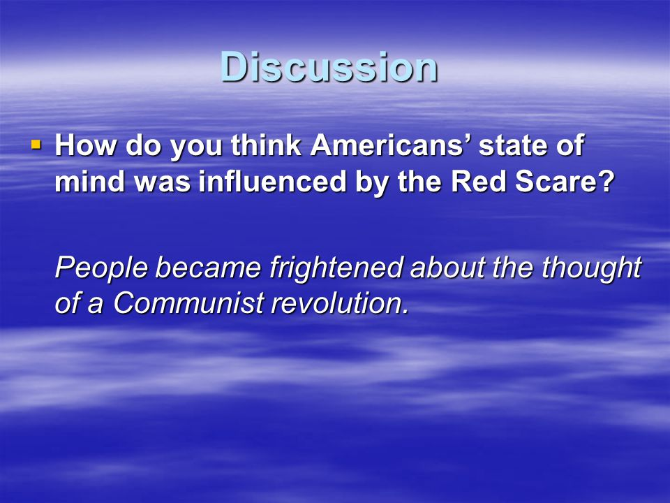 Discussion  How do you think Americans' state of mind was influenced by the Red Scare? People became frightened about the thought of a Communist revo
