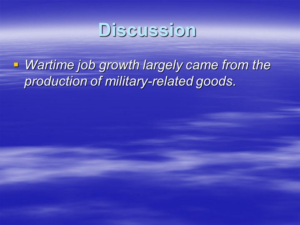 Discussion  Wartime job growth largely came from the production of military-related goods.